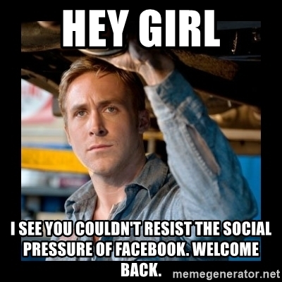 hey-girl-i-see-you-couldnt-resist-the-social-pressure-of-facebook-welcome-back