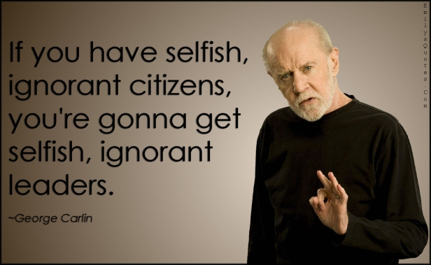 emilysquotes-com-selfish-ignorant-citizens-people-society-leaderns-government-consequences-george-carlin