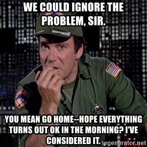 we-could-ignore-the-problem-sir-you-mean-go-home-hope-everything-turns-out-ok-in-the-morning-ive-con